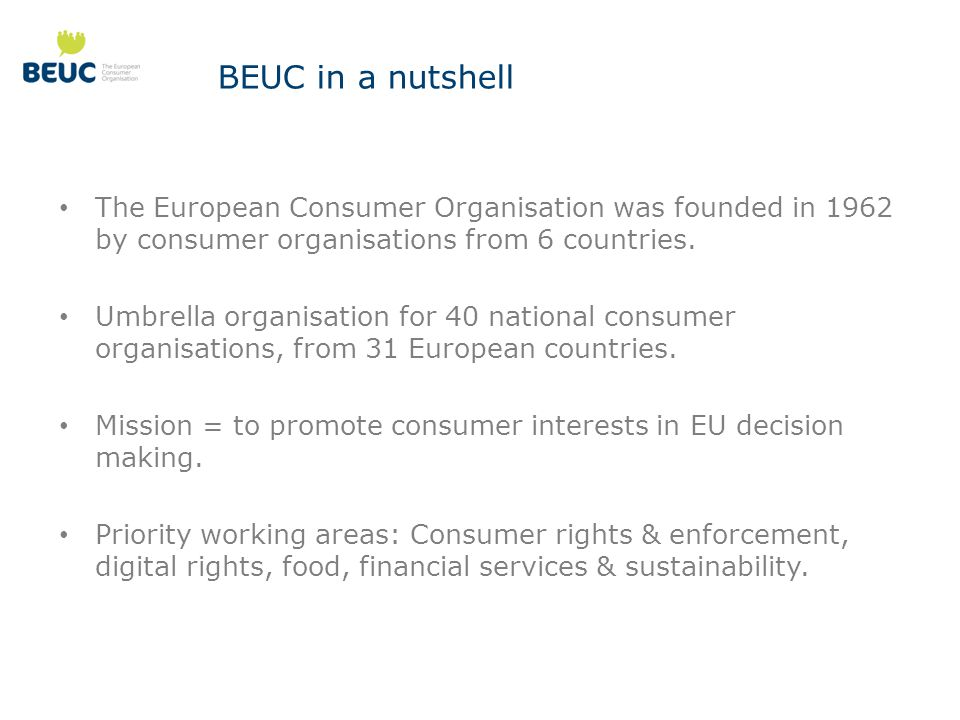 BEUC in a nutshell The European Consumer Organisation was founded in 1962 by consumer organisations from 6 countries.
