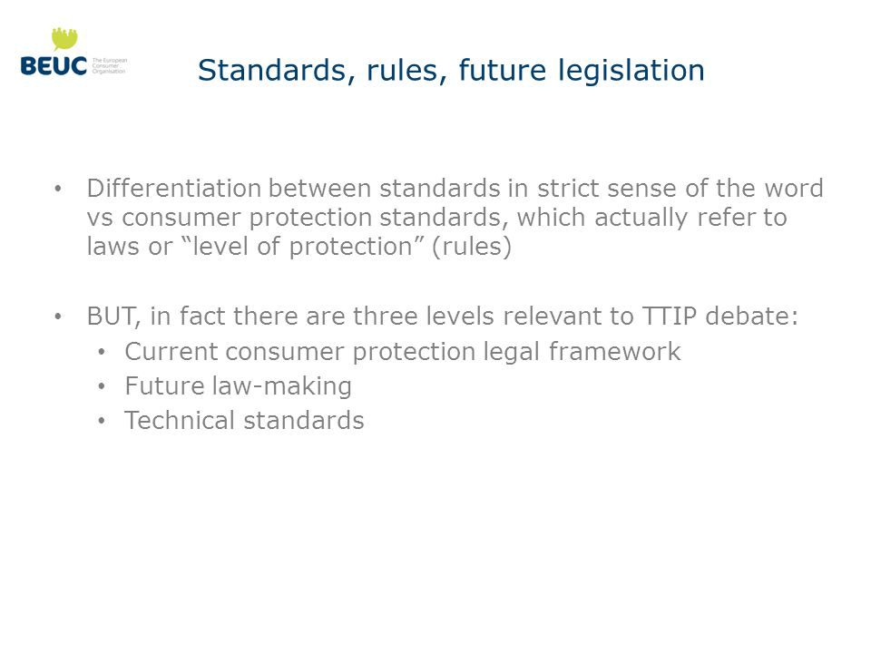 Standards, rules, future legislation Differentiation between standards in strict sense of the word vs consumer protection standards, which actually refer to laws or level of protection (rules) BUT, in fact there are three levels relevant to TTIP debate: Current consumer protection legal framework Future law-making Technical standards