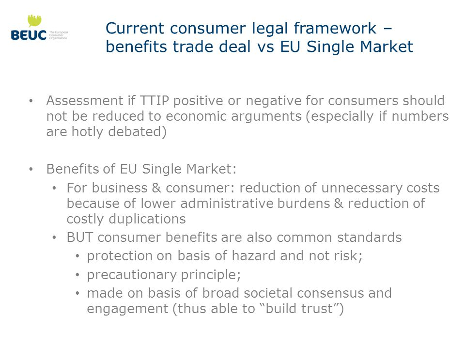 Current consumer legal framework – benefits trade deal vs EU Single Market Assessment if TTIP positive or negative for consumers should not be reduced to economic arguments (especially if numbers are hotly debated) Benefits of EU Single Market: For business & consumer: reduction of unnecessary costs because of lower administrative burdens & reduction of costly duplications BUT consumer benefits are also common standards protection on basis of hazard and not risk; precautionary principle; made on basis of broad societal consensus and engagement (thus able to build trust )