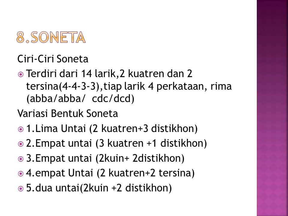 Ciri-Ciri Soneta  Terdiri dari 14 larik,2 kuatren dan 2 tersina(4-4-3-3),tiap larik 4 perkataan, rima (abba/abba/ cdc/dcd) Variasi Bentuk Soneta  1.Lima Untai (2 kuatren+3 distikhon)  2.Empat untai (3 kuatren +1 distikhon)  3.Empat untai (2kuin+ 2distikhon)  4.empat Untai (2 kuatren+2 tersina)  5.dua untai(2kuin +2 distikhon)