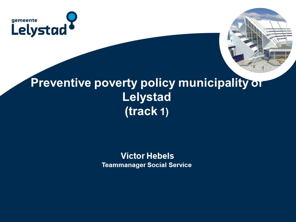 Preventive poverty policy municipality of Lelystad (track 1) Victor Hebels Teammanager Social Service