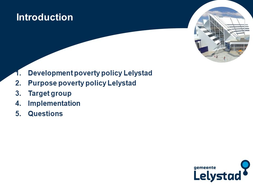 Introduction 1.Development poverty policy Lelystad 2.Purpose poverty policy Lelystad 3.Target group 4.Implementation 5.Questions