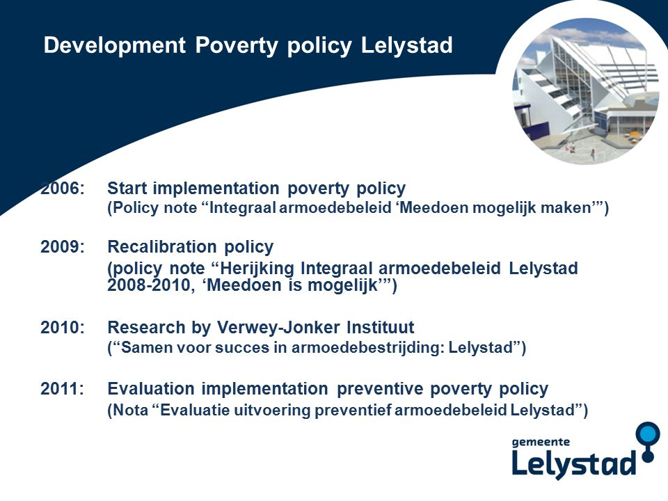 Poverty policy Lelystad Two tracks  Track 1: prevention  Reducing (inheritance) poverty Giving chances to both children en parents  Track 2: Curation  Soften existing poverty