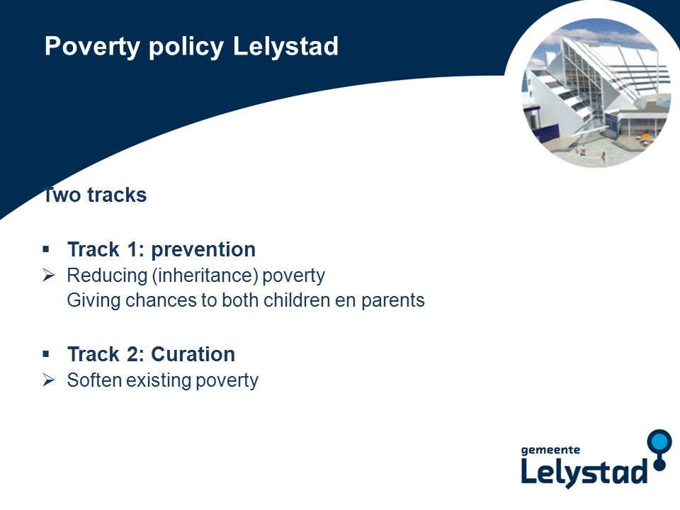 Poverty policy Lelystad Two tracks  Track 1: prevention  Reducing (inheritance) poverty Giving chances to both children en parents  Track 2: Curation  Soften existing poverty