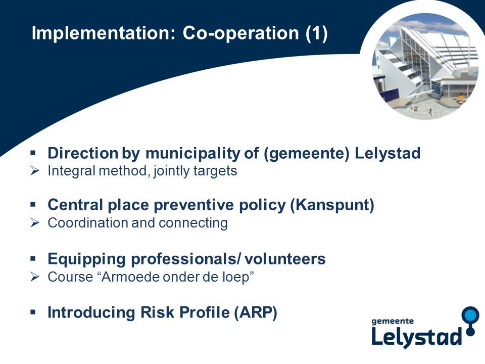 Implementation: Co-operation (1)  Direction by municipality of (gemeente) Lelystad  Integral method, jointly targets  Central place preventive policy (Kanspunt)  Coordination and connecting  Equipping professionals/ volunteers  Course Armoede onder de loep  Introducing Risk Profile (ARP)