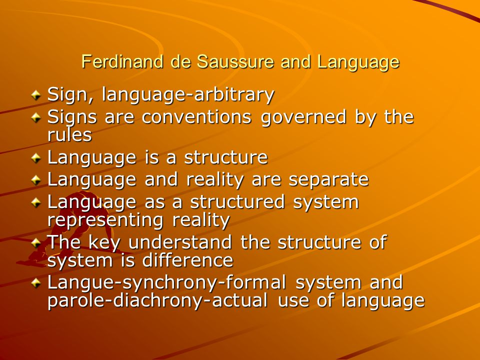 Ferdinand de Saussure and Language Sign, language-arbitrary Signs are conventions governed by the rules Language is a structure Language and reality a