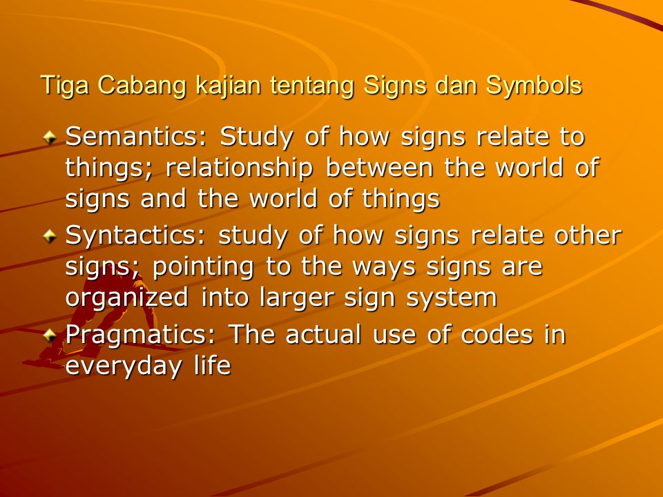 Tiga Cabang kajian tentang Signs dan Symbols Semantics: Study of how signs relate to things; relationship between the world of signs and the world of