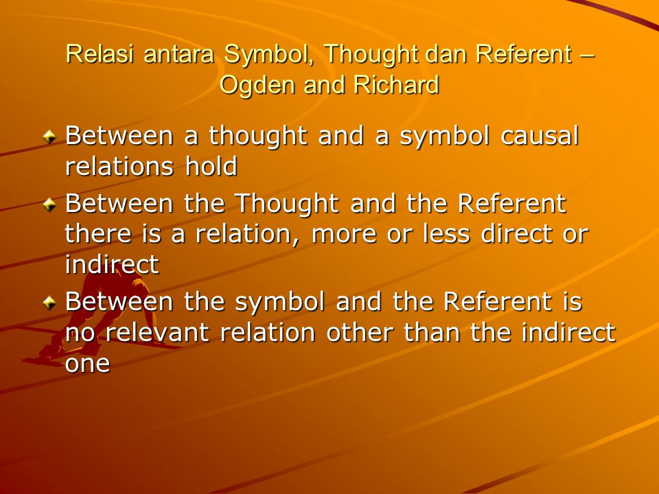 Relasi antara Symbol, Thought dan Referent – Ogden and Richard Between a thought and a symbol causal relations hold Between the Thought and the Refere