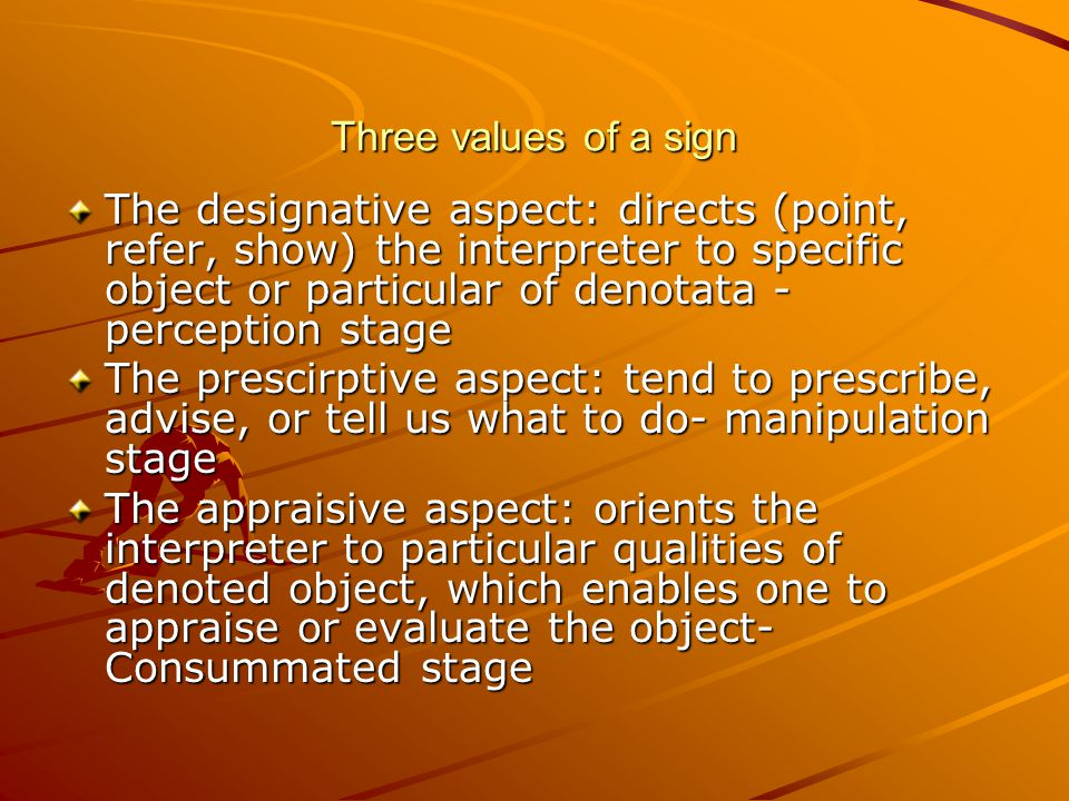 Three values of a sign The designative aspect: directs (point, refer, show) the interpreter to specific object or particular of denotata - perception