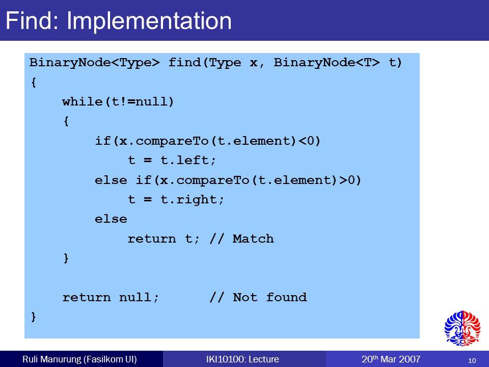 10 Ruli Manurung (Fasilkom UI)IKI10100: Lecture 20 th Mar 2007 Find: Implementation BinaryNode find(Type x, BinaryNode t) { while(t!=null) { if(x.compareTo(t.element)<0) t = t.left; else if(x.compareTo(t.element)>0) t = t.right; else return t; // Match } return null; // Not found }