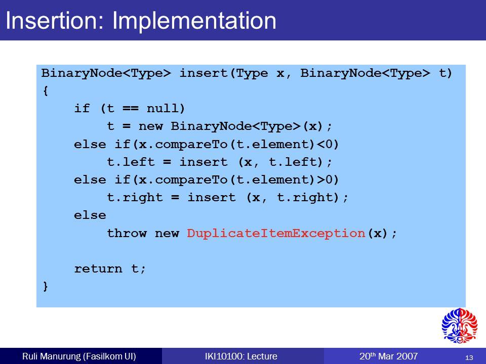 13 Ruli Manurung (Fasilkom UI)IKI10100: Lecture 20 th Mar 2007 Insertion: Implementation BinaryNode insert(Type x, BinaryNode t) { if (t == null) t = new BinaryNode (x); else if(x.compareTo(t.element)<0) t.left = insert (x, t.left); else if(x.compareTo(t.element)>0) t.right = insert (x, t.right); else throw new DuplicateItemException(x); return t; }