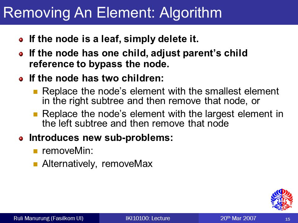 15 Ruli Manurung (Fasilkom UI)IKI10100: Lecture 20 th Mar 2007 Removing An Element: Algorithm If the node is a leaf, simply delete it.