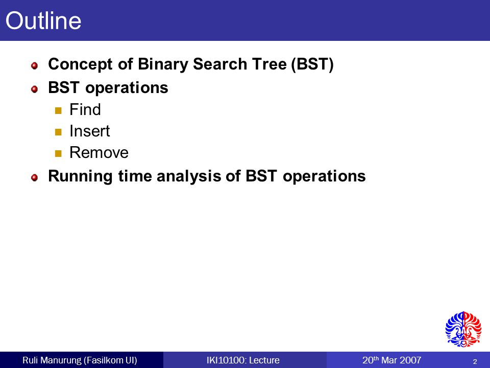 2 Ruli Manurung (Fasilkom UI)IKI10100: Lecture 20 th Mar 2007 Outline Concept of Binary Search Tree (BST) BST operations Find Insert Remove Running time analysis of BST operations