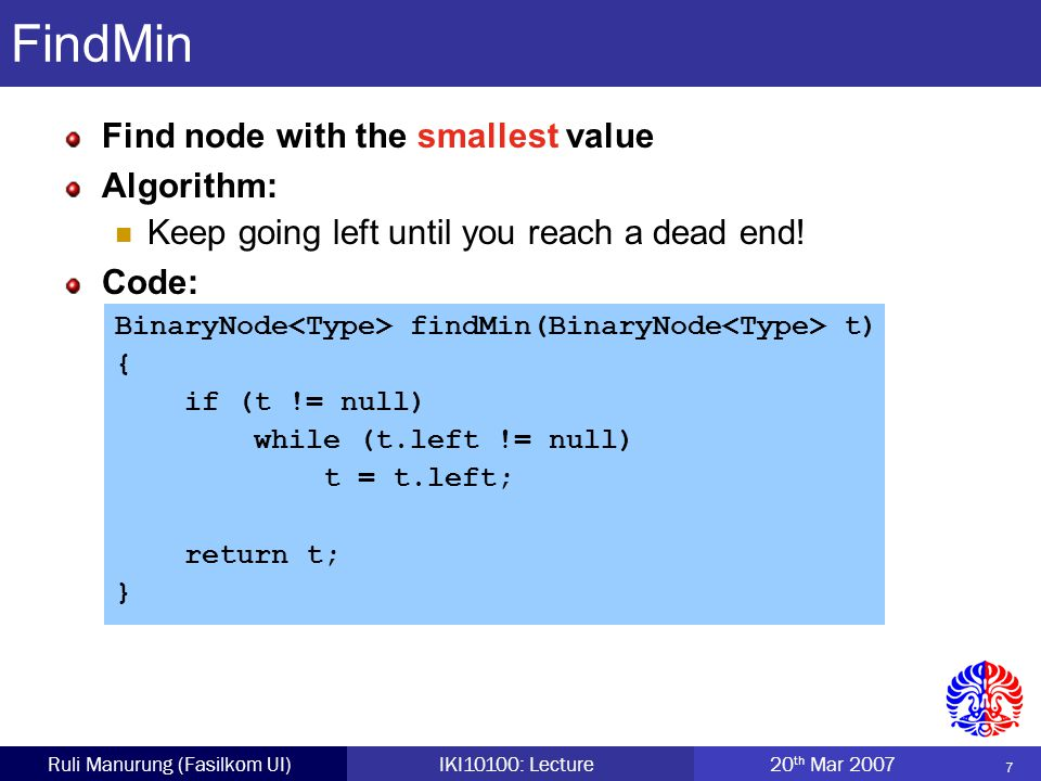 7 Ruli Manurung (Fasilkom UI)IKI10100: Lecture 20 th Mar 2007 FindMin Find node with the smallest value Algorithm: Keep going left until you reach a dead end.