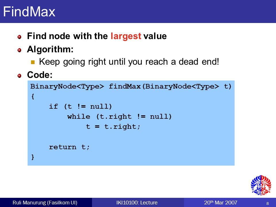8 Ruli Manurung (Fasilkom UI)IKI10100: Lecture 20 th Mar 2007 FindMax Find node with the largest value Algorithm: Keep going right until you reach a dead end.