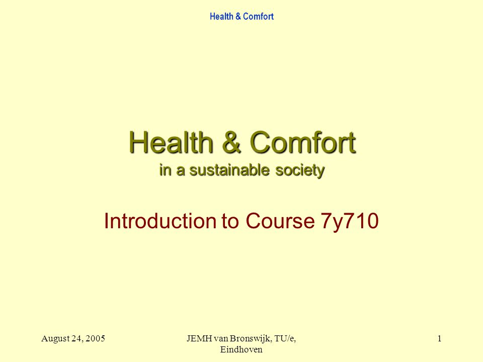 Health & Comfort August 24, 2005JEMH van Bronswijk, TU/e, Eindhoven 1 Health & Comfort in a sustainable society Introduction to Course 7y710