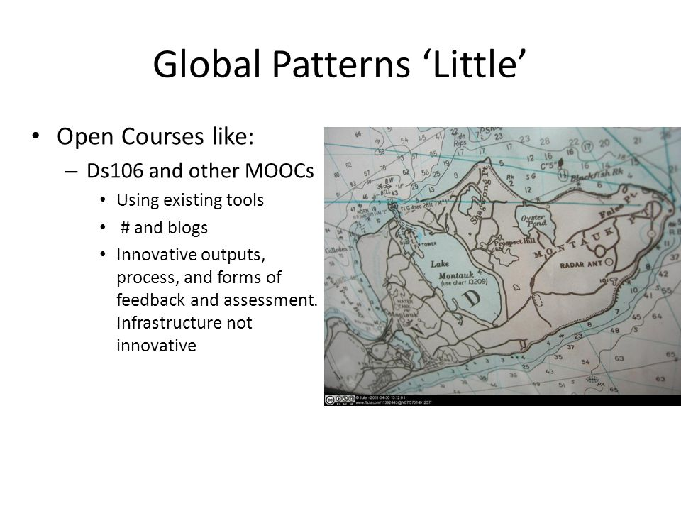 Global Patterns 'Little' Open Courses like: – Ds106 and other MOOCs Using existing tools # and blogs Innovative outputs, process, and forms of feedbac