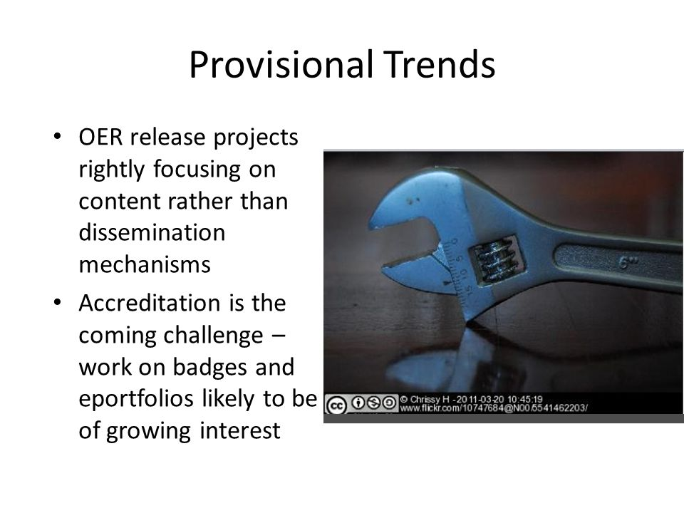 Provisional Trends OER release projects rightly focusing on content rather than dissemination mechanisms Accreditation is the coming challenge – work on badges and eportfolios likely to be of growing interest