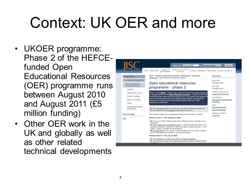 Context: UK OER and more UKOER programme: Phase 2 of the HEFCE- funded Open Educational Resources (OER) programme runs between August 2010 and August 2011 (£5 million funding) Other OER work in the UK and globally as well as other related technical developments 4