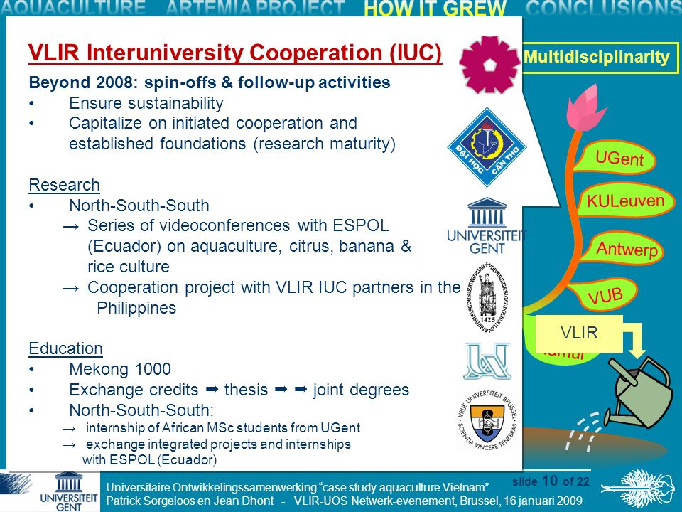 Universitaire Ontwikkelingssamenwerking case study aquaculture Vietnam Patrick Sorgeloos en Jean Dhont - VLIR-UOS Netwerk-evenement, Brussel, 16 januari 2009 slide 10 of 22 KULeuven UGent VUB Antwerp FUNDP Namur mudcrab project shrimp research seabass research Artemia projects Diversification Multidisciplinarity VLIR Interuniversity Cooperation (IUC) Beyond 2008: spin-offs & follow-up activities Ensure sustainability Capitalize on initiated cooperation and established foundations (research maturity) Research North-South-South → Series of videoconferences with ESPOL (Ecuador) on aquaculture, citrus, banana & rice culture → Cooperation project with VLIR IUC partners in the Philippines Education Mekong 1000 Exchange credits  thesis   joint degrees North-South-South: → internship of African MSc students from UGent → exchange integrated projects and internships with ESPOL (Ecuador) VLIR Interuniversity Cooperation (IUC) Beyond 2008: spin-offs & follow-up activities Ensure sustainability Capitalize on initiated cooperation and established foundations (research maturity) Research North-South-South → Series of videoconferences with ESPOL (Ecuador) on aquaculture, citrus, banana & rice culture → Cooperation project with VLIR IUC partners in the Philippines Education Mekong 1000 Exchange credits  thesis   joint degrees North-South-South: → internship of African MSc students from UGent → exchange integrated projects and internships with ESPOL (Ecuador) VLIR