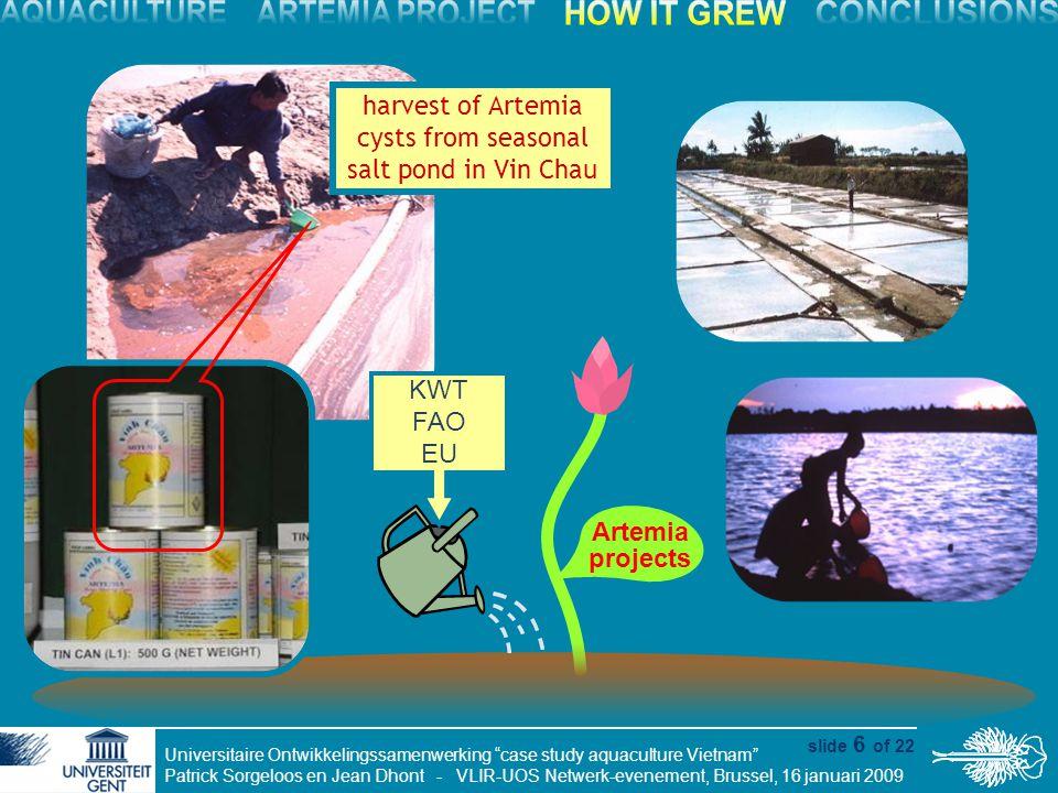 Universitaire Ontwikkelingssamenwerking case study aquaculture Vietnam Patrick Sorgeloos en Jean Dhont - VLIR-UOS Netwerk-evenement, Brussel, 16 januari 2009 slide 6 of 22 Artemia projects harvest of Artemia cysts from seasonal salt pond in Vin Chau KWT FAO EU