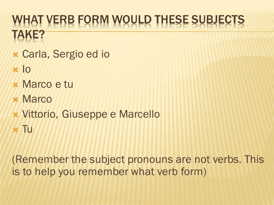 Carla, Sergio ed io  Io  Marco e tu  Marco  Vittorio, Giuseppe e Marcello  Tu (Remember the subject pronouns are not verbs.