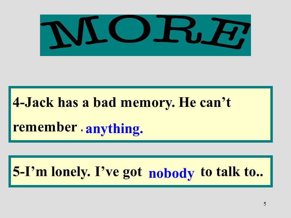 5 4-Jack has a bad memory. He can't remember................... 5-I'm lonely. I've got.............. to talk to.. anything. nobody