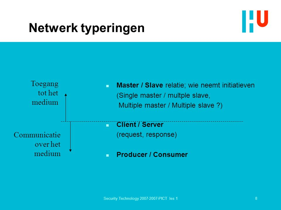 8Security Technology 2007-2007-PICT les 1 Netwerk typeringen n Master / Slave relatie; wie neemt initiatieven (Single master / multple slave, Multiple master / Multiple slave ?) n Client / Server (request, response) n Producer / Consumer Toegang tot het medium Communicatie over het medium