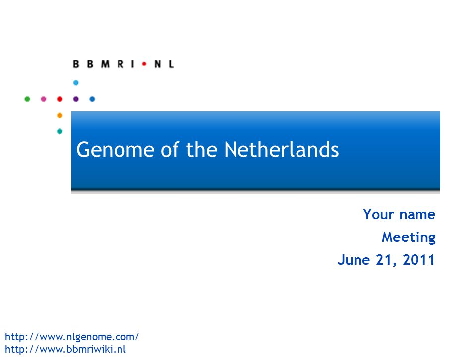 http://www.nlgenome.com/ http://www.bbmriwiki.nl GoNL Genome of the Netherlands Your name Meeting June 21, 2011