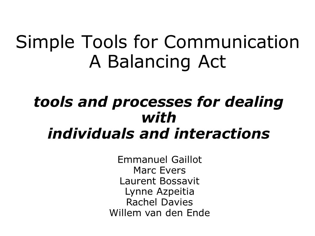 Simple Tools for Communication A Balancing Act tools and processes for dealing with individuals and interactions Emmanuel Gaillot Marc Evers Laurent Bossavit Lynne Azpeitia Rachel Davies Willem van den Ende
