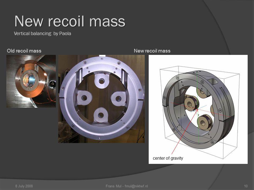 New recoil mass New recoil mass Vertical balancing: by Paola Old recoil mass New recoil mass center of gravity 10Frans Mul - fmul@nikhef.nl8 July 2008