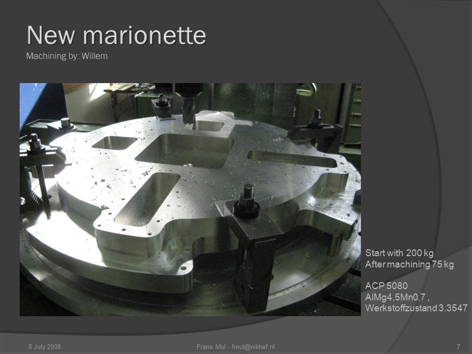 New marionette New marionette Machining by: Willem 7Frans Mul - fmul@nikhef.nl8 July 2008 Start with 200 kg After machining 75 kg ACP 5080 AlMg4,5Mn0,7, Werkstoffzustand 3.3547