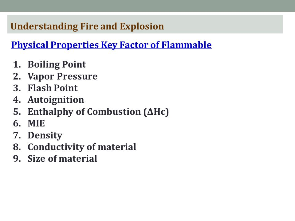 Understanding Fire and Explosion Physical Properties Key Factor of Flammable 1.Boiling Point 2.Vapor Pressure 3.Flash Point 4.Autoignition 5.Enthalphy of Combustion (ΔHc) 6.MIE 7.Density 8.Conductivity of material 9.Size of material