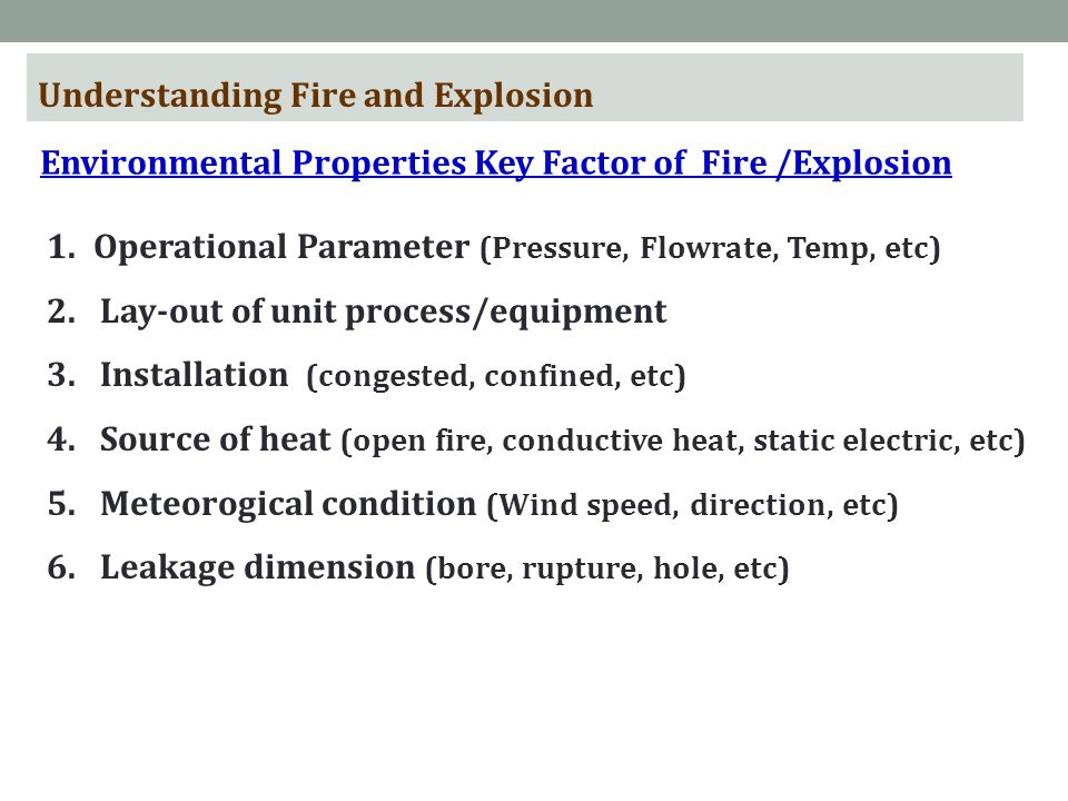 Understanding Fire and Explosion Environmental Properties Key Factor of Fire /Explosion 1.Operational Parameter (Pressure, Flowrate, Temp, etc) 2.Lay-out of unit process/equipment 3.Installation (congested, confined, etc) 4.Source of heat (open fire, conductive heat, static electric, etc) 5.Meteorogical condition (Wind speed, direction, etc) 6.Leakage dimension (bore, rupture, hole, etc)