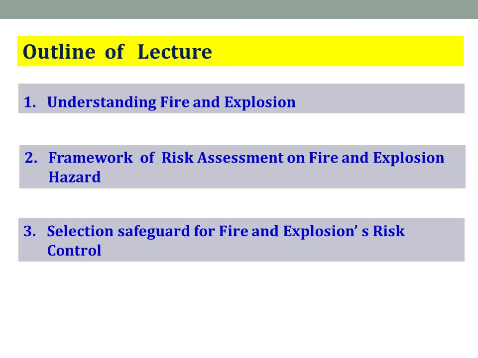 Outline of Lecture 1.Understanding Fire and Explosion 3.Selection safeguard for Fire and Explosion' s Risk Control 2.Framework of Risk Assessment on Fire and Explosion Hazard