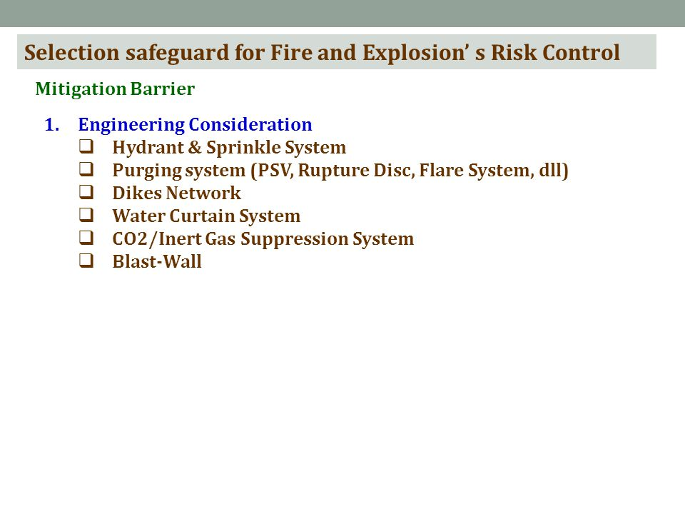 Selection safeguard for Fire and Explosion' s Risk Control Mitigation Barrier 1.Engineering Consideration  Hydrant & Sprinkle System  Purging system (PSV, Rupture Disc, Flare System, dll)  Dikes Network  Water Curtain System  CO2/Inert Gas Suppression System  Blast-Wall