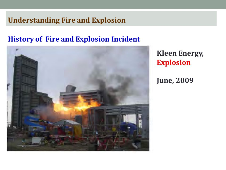 Understanding Fire and Explosion History of Fire and Explosion Incident Kleen Energy, Explosion June, 2009