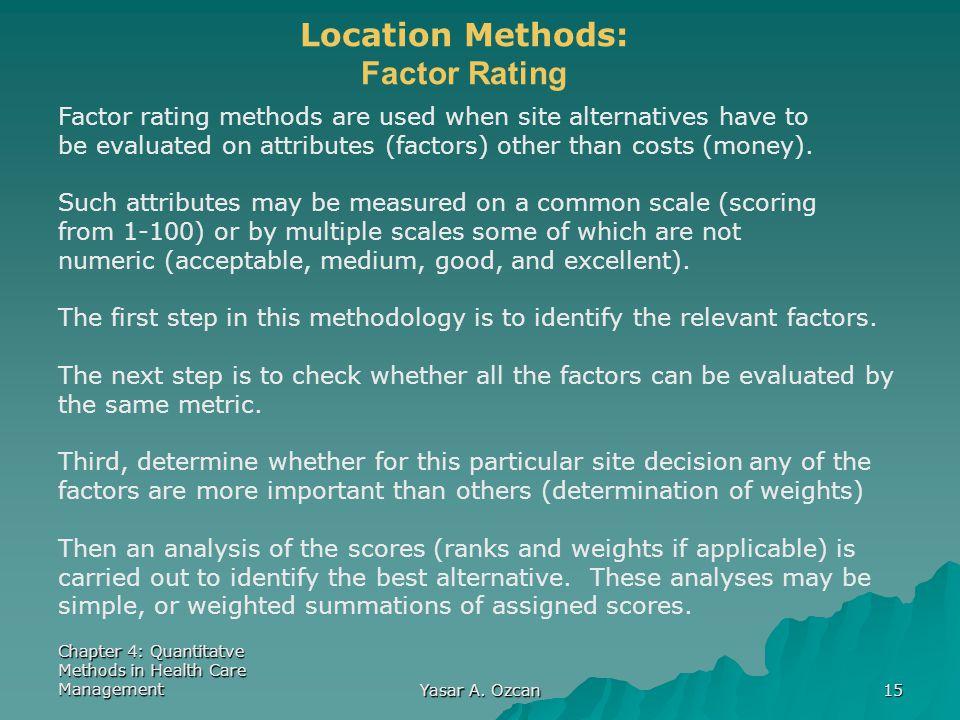 Chapter 4: Quantitatve Methods in Health Care Management Yasar A. Ozcan 15 Location Methods: Factor Rating Factor rating methods are used when site al