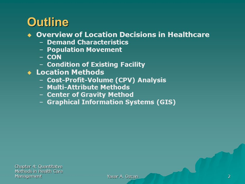 Chapter 4: Quantitatve Methods in Health Care Management Yasar A. Ozcan 2 Outline   Overview of Location Decisions in Healthcare – –Demand Character