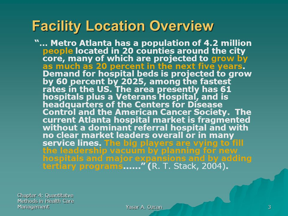 """Chapter 4: Quantitatve Methods in Health Care Management Yasar A. Ozcan 3 Facility Location Overview """"… Metro Atlanta has a population of 4.2 million"""