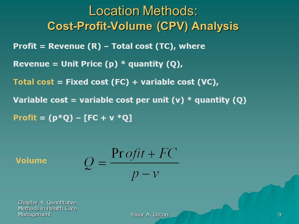 Chapter 4: Quantitatve Methods in Health Care Management Yasar A. Ozcan 9 Location Methods: Cost-Profit-Volume (CPV) Analysis Profit = Revenue (R) – T