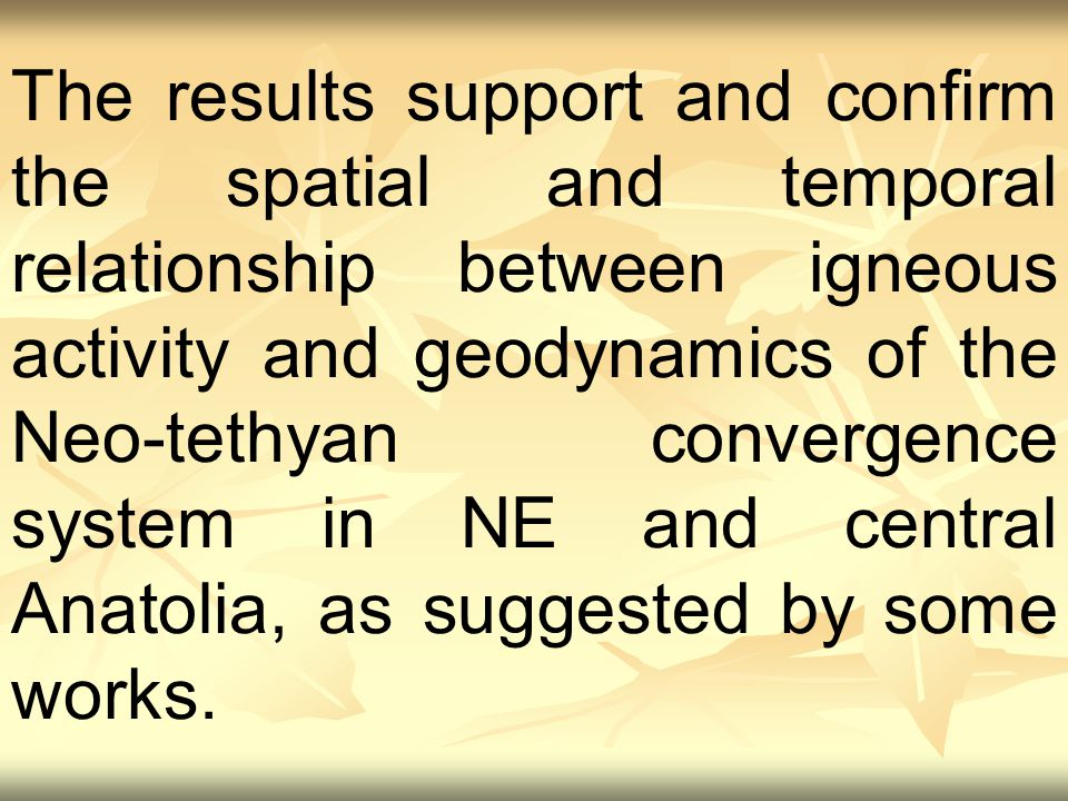 The results support and confirm the spatial and temporal relationship between igneous activity and geodynamics of the Neo-tethyan convergence system in NE and central Anatolia, as suggested by some works.
