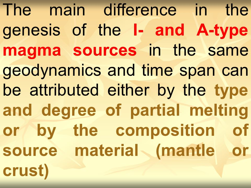 The main difference in the genesis of the I- and A-type magma sources in the same geodynamics and time span can be attributed either by the type and degree of partial melting or by the composition of source material (mantle or crust)
