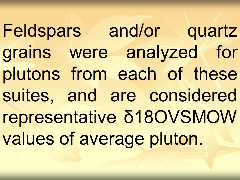 Feldspars and/or quartz grains were analyzed for plutons from each of these suites, and are considered representative δ18OVSMOW values of average pluton.