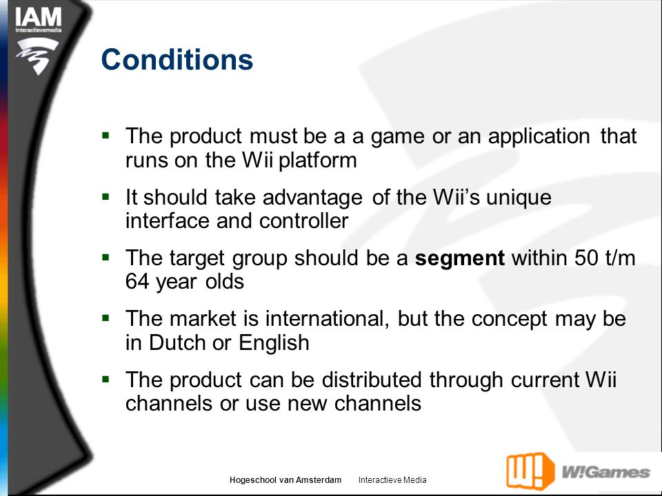 Hogeschool van Amsterdam Interactieve Media Conditions  The product must be a a game or an application that runs on the Wii platform  It should take advantage of the Wii's unique interface and controller  The target group should be a segment within 50 t/m 64 year olds  The market is international, but the concept may be in Dutch or English  The product can be distributed through current Wii channels or use new channels