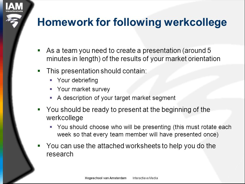 Hogeschool van Amsterdam Interactieve Media Homework for following werkcollege  As a team you need to create a presentation (around 5 minutes in length) of the results of your market orientation  This presentation should contain:  Your debriefing  Your market survey  A description of your target market segment  You should be ready to present at the beginning of the werkcollege  You should choose who will be presenting (this must rotate each week so that every team member will have presented once)  You can use the attached worksheets to help you do the research