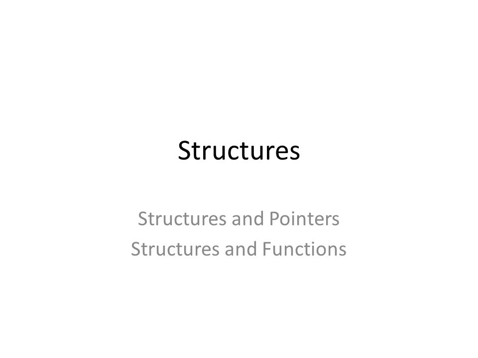 Structures Structures and Pointers Structures and Functions