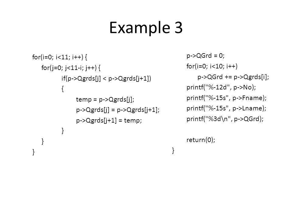 Example 3 for(i=0; i<11; i++) { for(j=0; j<11-i; j++) { if(p->Qgrds[j] Qgrds[j+1]) { temp = p->Qgrds[j]; p->Qgrds[j] = p->Qgrds[j+1]; p->Qgrds[j+1] = temp; } p->QGrd = 0; for(i=0; i<10; i++) p->QGrd += p->Qgrds[i]; printf( %-12d , p->No); printf( %-15s , p->Fname); printf( %-15s , p->Lname); printf( %3d\n , p->QGrd); return(0); }