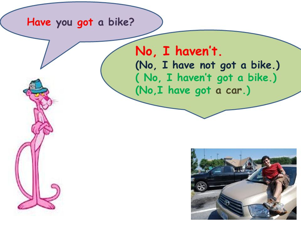 Have you got a bike. No, I haven't.