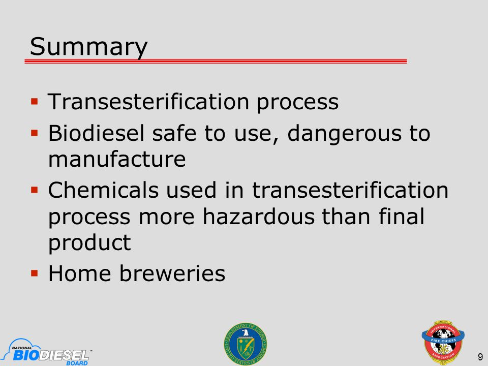 Summary  Transesterification process  Biodiesel safe to use, dangerous to manufacture  Chemicals used in transesterification process more hazardous than final product  Home breweries 9